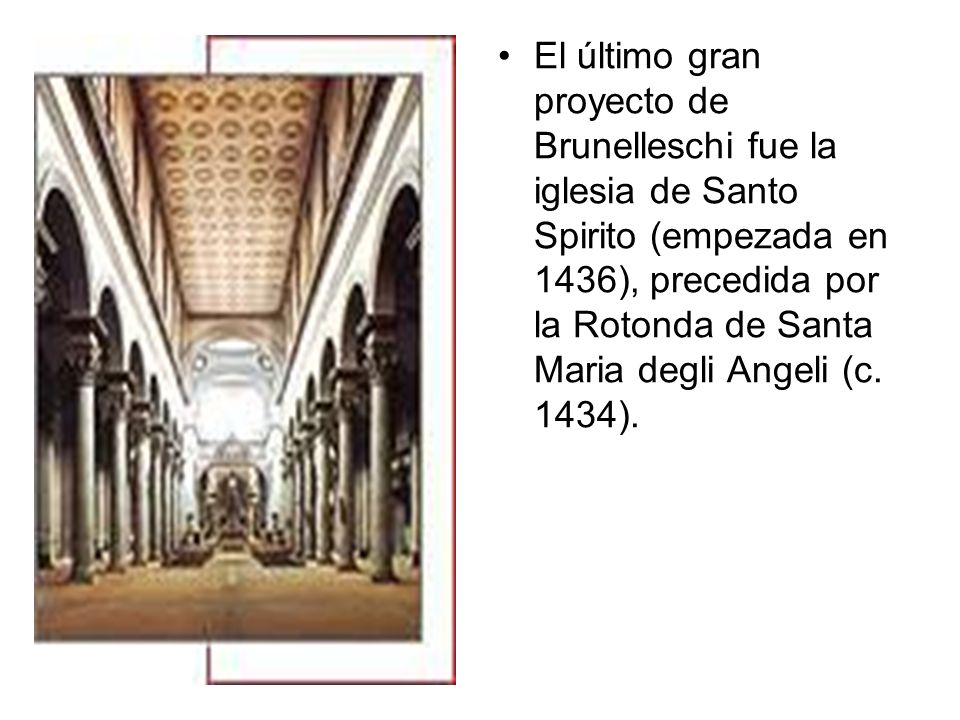 El último gran proyecto de Brunelleschi fue la iglesia de Santo Spirito (empezada en 1436), precedida por la Rotonda de Santa Maria degli Angeli (c.