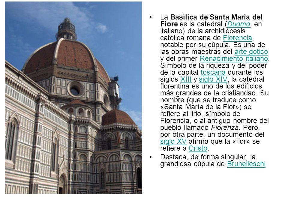 La Basílica de Santa Maria del Fiore es la catedral (Duomo, en italiano) de la archidiócesis católica romana de Florencia, notable por su cúpula. Es una de las obras maestras del arte gótico y del primer Renacimiento italiano. Símbolo de la riqueza y del poder de la capital toscana durante los siglos XIII y siglo XIV, la catedral florentina es uno de los edificios más grandes de la cristiandad. Su nombre (que se traduce como «Santa María de la Flor») se refiere al lirio, símbolo de Florencia, o al antiguo nombre del pueblo llamado Fiorenza. Pero, por otra parte, un documento del siglo XV afirma que la «flor» se refiere a Cristo.