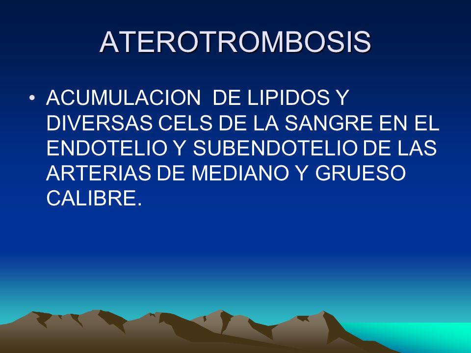 ATEROTROMBOSIS ACUMULACION DE LIPIDOS Y DIVERSAS CELS DE LA SANGRE EN EL ENDOTELIO Y SUBENDOTELIO DE LAS ARTERIAS DE MEDIANO Y GRUESO CALIBRE.