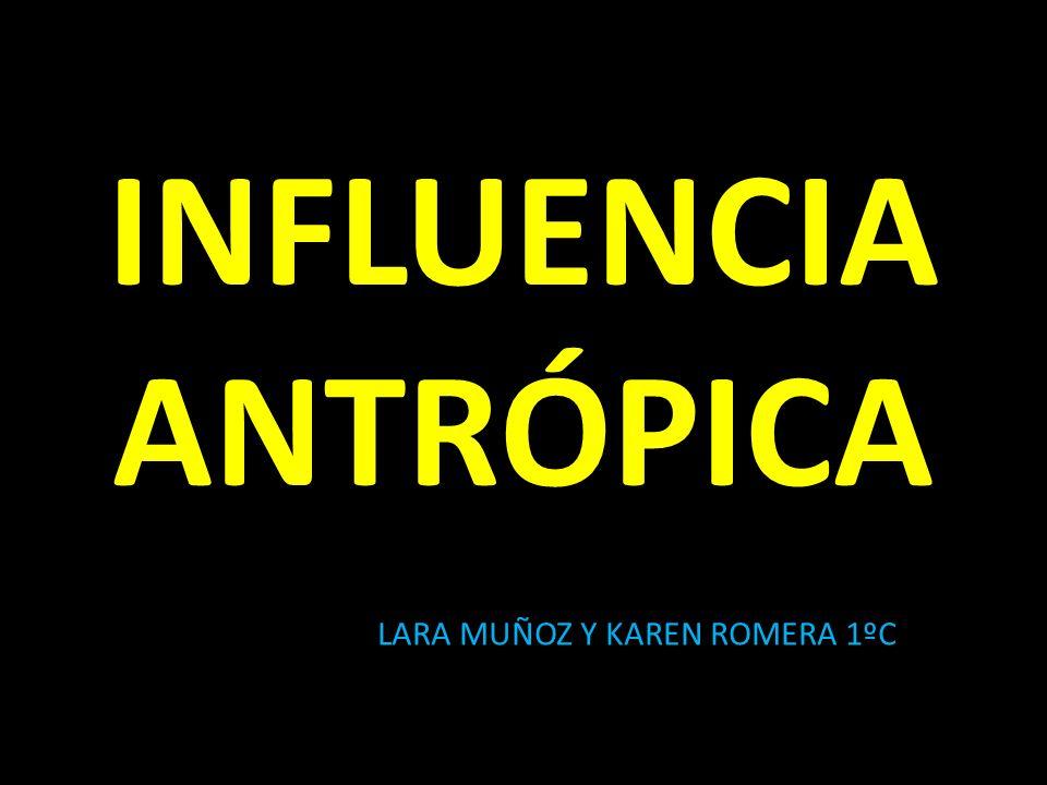 INFLUENCIA ANTRÓPICA LARA MUÑOZ Y KAREN ROMERA 1ºC