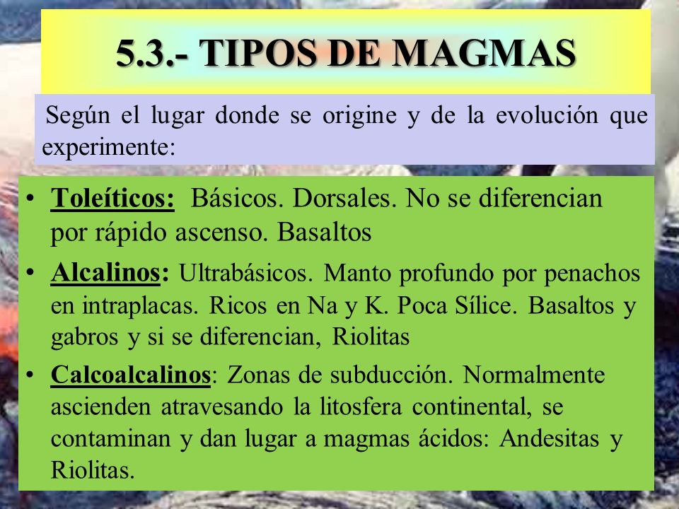 5.3.- TIPOS DE MAGMASSegún el lugar donde se origine y de la evolución que experimente: