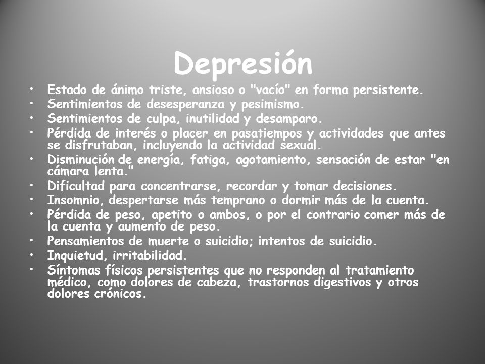 Depresión Estado de ánimo triste, ansioso o vacío en forma persistente. Sentimientos de desesperanza y pesimismo.
