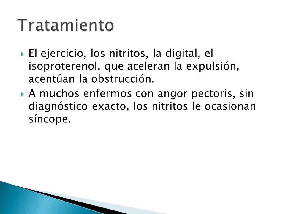Tratamiento El ejercicio, los nitritos, la digital, el isoproterenol, que aceleran la expulsión, acentúan la obstrucción.
