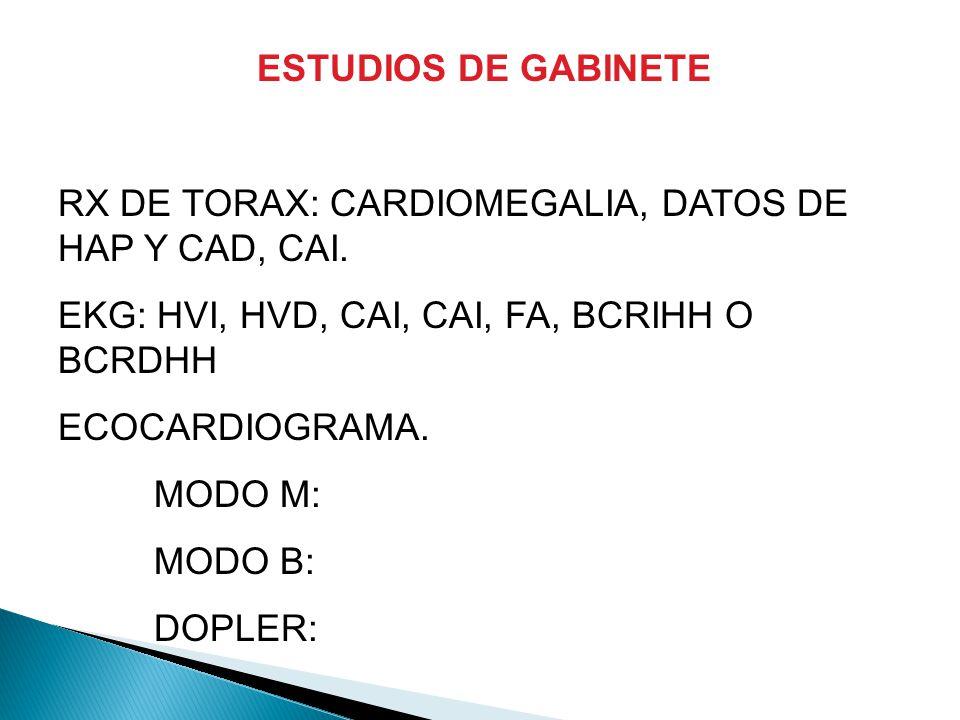 ESTUDIOS DE GABINETE RX DE TORAX: CARDIOMEGALIA, DATOS DE HAP Y CAD, CAI. EKG: HVI, HVD, CAI, CAI, FA, BCRIHH O BCRDHH.