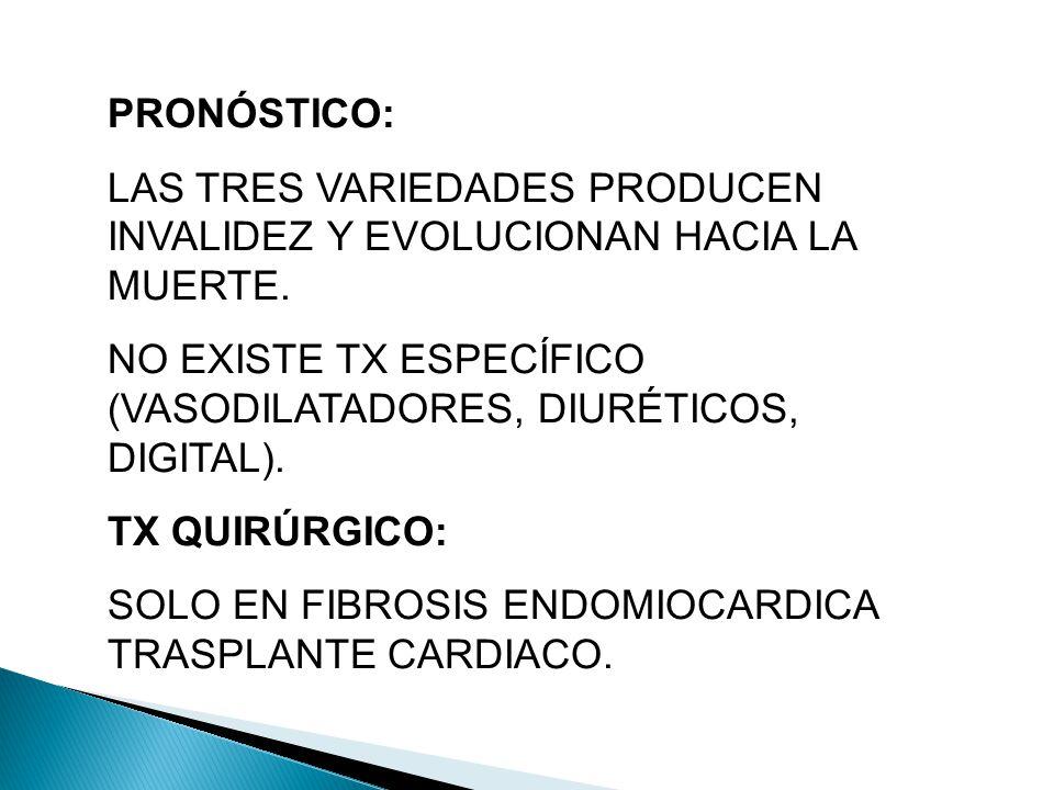 PRONÓSTICO: LAS TRES VARIEDADES PRODUCEN INVALIDEZ Y EVOLUCIONAN HACIA LA MUERTE. NO EXISTE TX ESPECÍFICO (VASODILATADORES, DIURÉTICOS, DIGITAL).