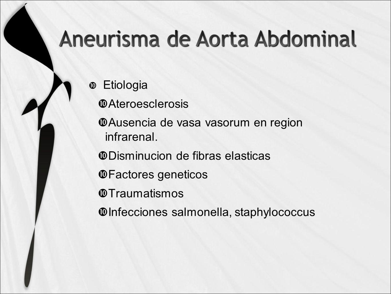 Etiologia Ateroesclerosis. Ausencia de vasa vasorum en region infrarenal. Disminucion de fibras elasticas.