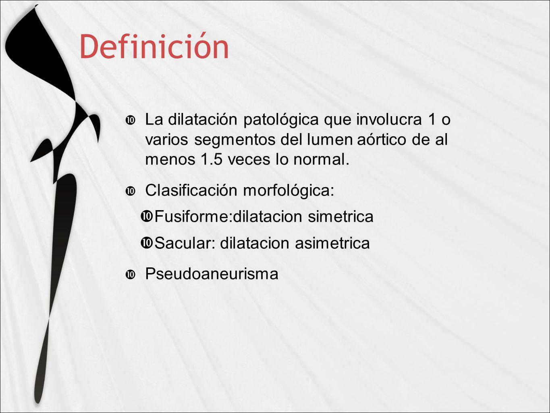 Definición La dilatación patológica que involucra 1 o varios segmentos del lumen aórtico de al menos 1.5 veces lo normal.