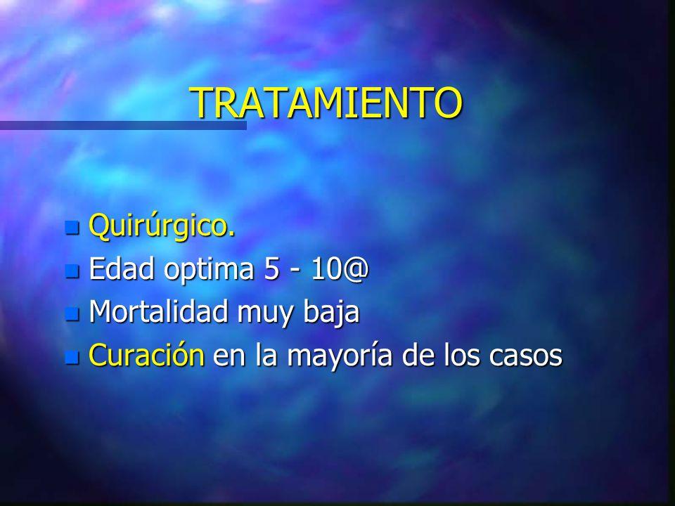 TRATAMIENTO Quirúrgico. Edad optima 5 - 10@ Mortalidad muy baja