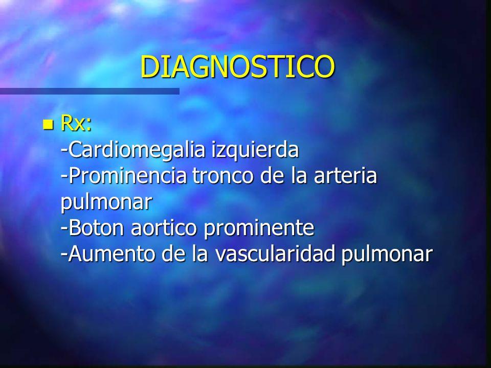 DIAGNOSTICO Rx: -Cardiomegalia izquierda -Prominencia tronco de la arteria pulmonar -Boton aortico prominente -Aumento de la vascularidad pulmonar.