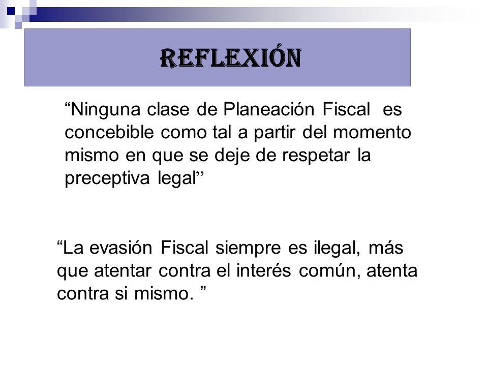 REFLEXIÓN Ninguna clase de Planeación Fiscal es concebible como tal a partir del momento mismo en que se deje de respetar la preceptiva legal