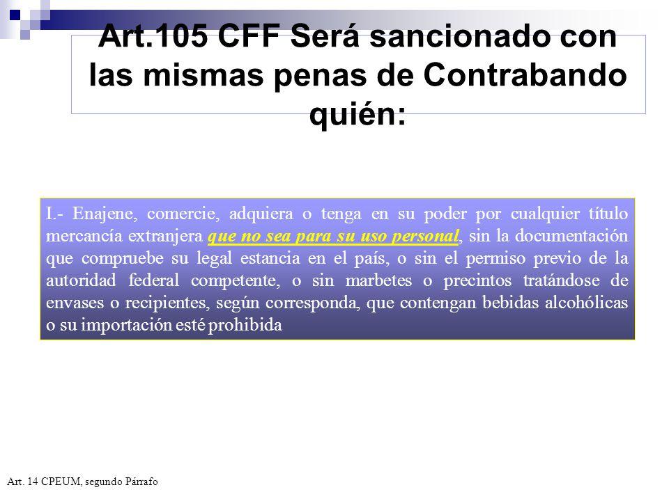 Art.105 CFF Será sancionado con las mismas penas de Contrabando quién:
