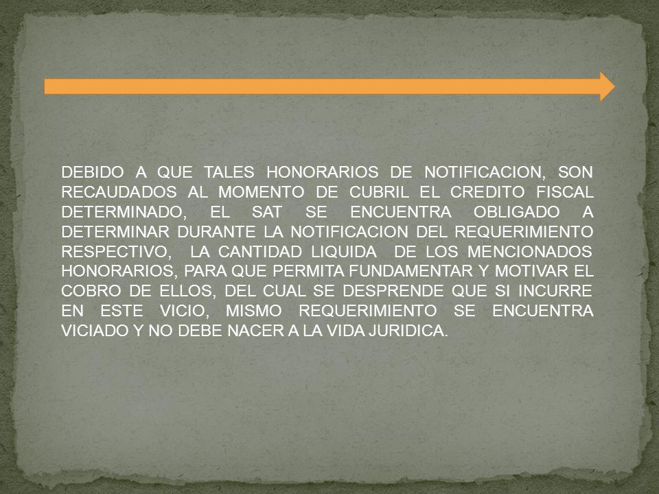 DEBIDO A QUE TALES HONORARIOS DE NOTIFICACION, SON RECAUDADOS AL MOMENTO DE CUBRIL EL CREDITO FISCAL DETERMINADO, EL SAT SE ENCUENTRA OBLIGADO A DETERMINAR DURANTE LA NOTIFICACION DEL REQUERIMIENTO RESPECTIVO, LA CANTIDAD LIQUIDA DE LOS MENCIONADOS HONORARIOS, PARA QUE PERMITA FUNDAMENTAR Y MOTIVAR EL COBRO DE ELLOS, DEL CUAL SE DESPRENDE QUE SI INCURRE EN ESTE VICIO, MISMO REQUERIMIENTO SE ENCUENTRA VICIADO Y NO DEBE NACER A LA VIDA JURIDICA.