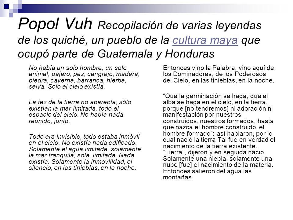 Popol Vuh Recopilación de varias leyendas de los quiché, un pueblo de la cultura maya que ocupó parte de Guatemala y Honduras
