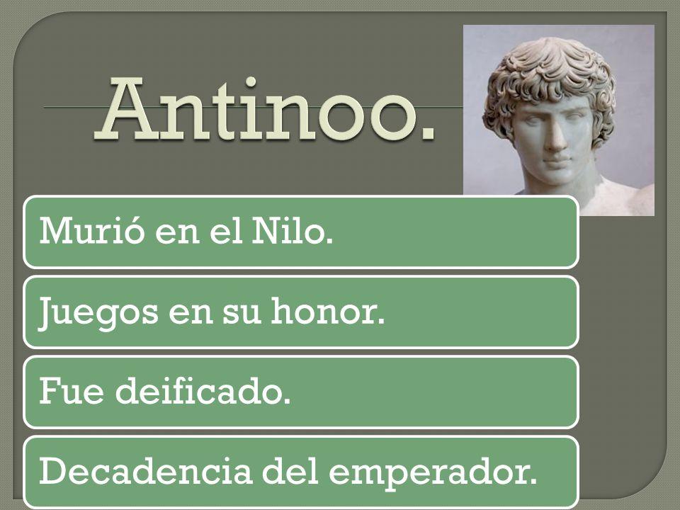 Antinoo. Murió en el Nilo. Juegos en su honor. Fue deificado.