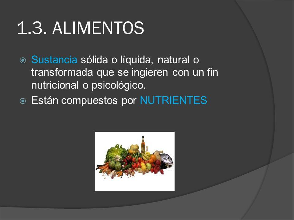 1.3. ALIMENTOS Sustancia sólida o líquida, natural o transformada que se ingieren con un fin nutricional o psicológico.