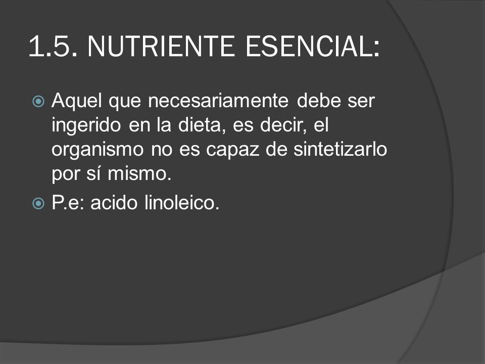 1.5. NUTRIENTE ESENCIAL: Aquel que necesariamente debe ser ingerido en la dieta, es decir, el organismo no es capaz de sintetizarlo por sí mismo.
