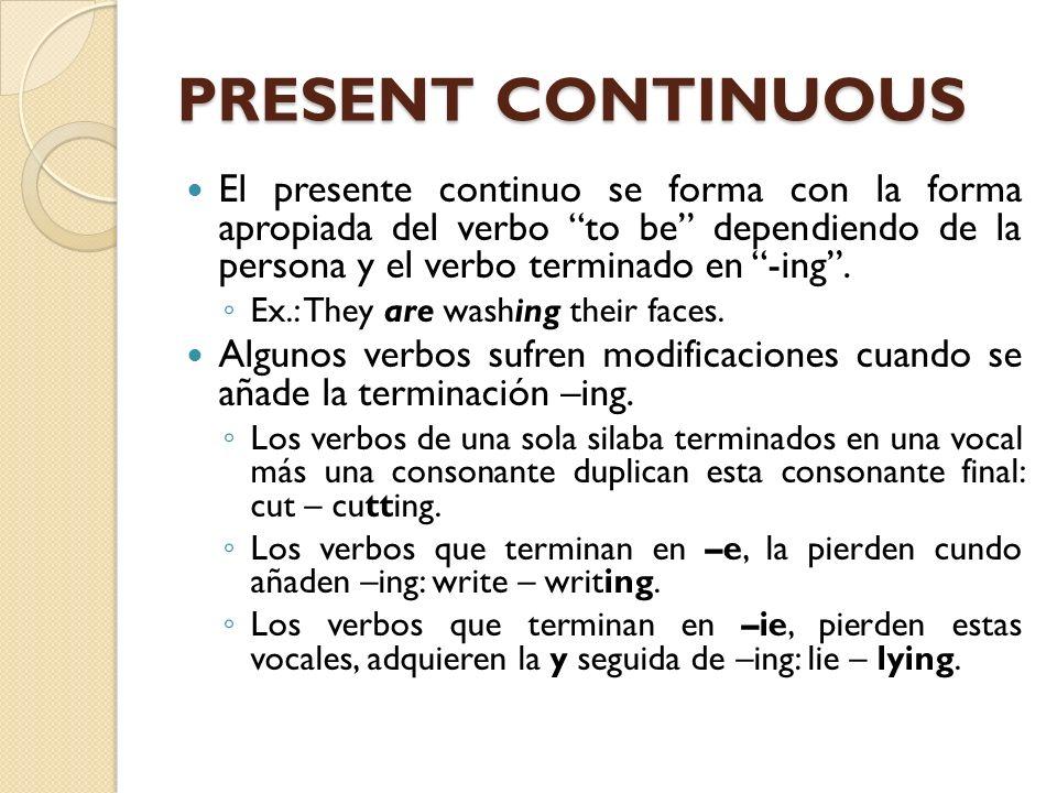 PRESENT CONTINUOUS El presente continuo se forma con la forma apropiada del verbo to be dependiendo de la persona y el verbo terminado en -ing .