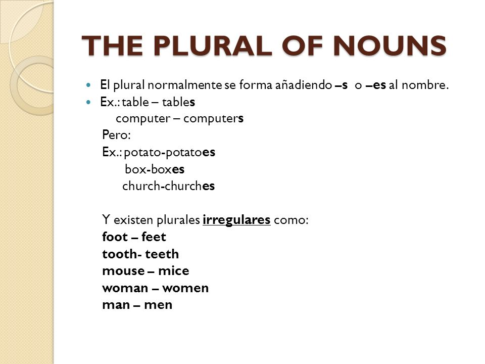 THE PLURAL OF NOUNS El plural normalmente se forma añadiendo –s o –es al nombre. Ex.: table – tables.