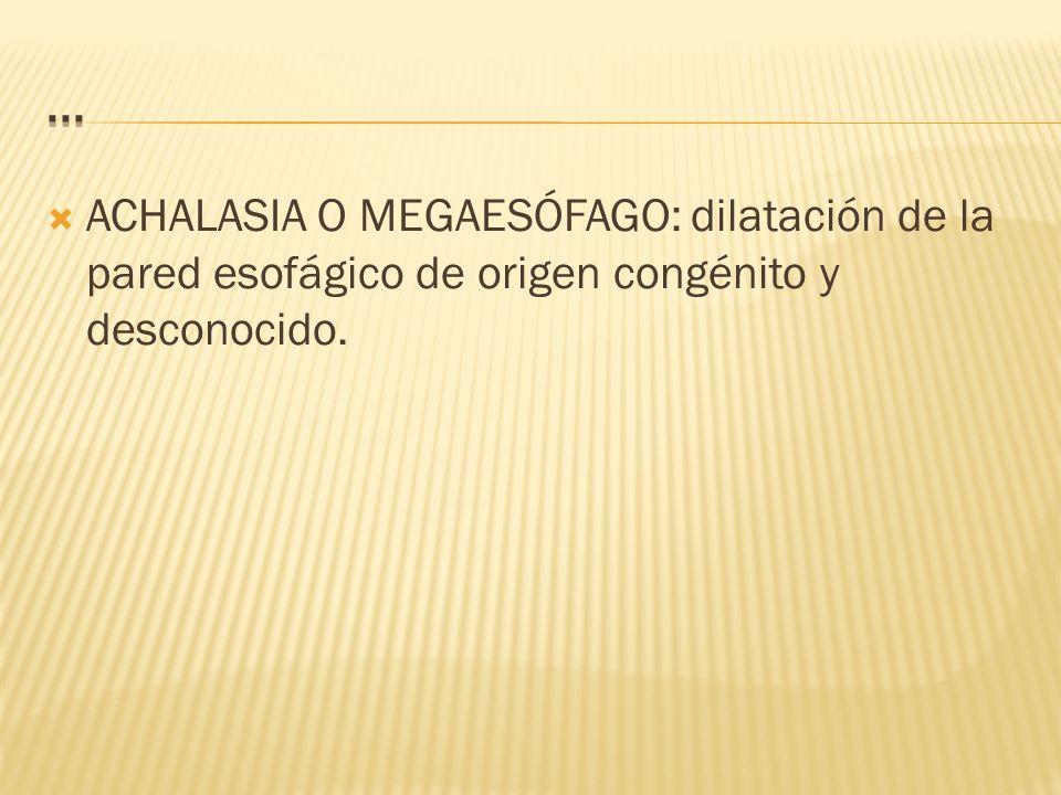 ... ACHALASIA O MEGAESÓFAGO: dilatación de la pared esofágico de origen congénito y desconocido.