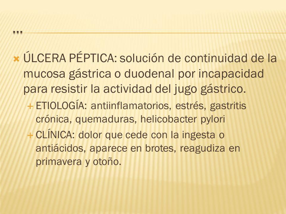 ... ÚLCERA PÉPTICA: solución de continuidad de la mucosa gástrica o duodenal por incapacidad para resistir la actividad del jugo gástrico.