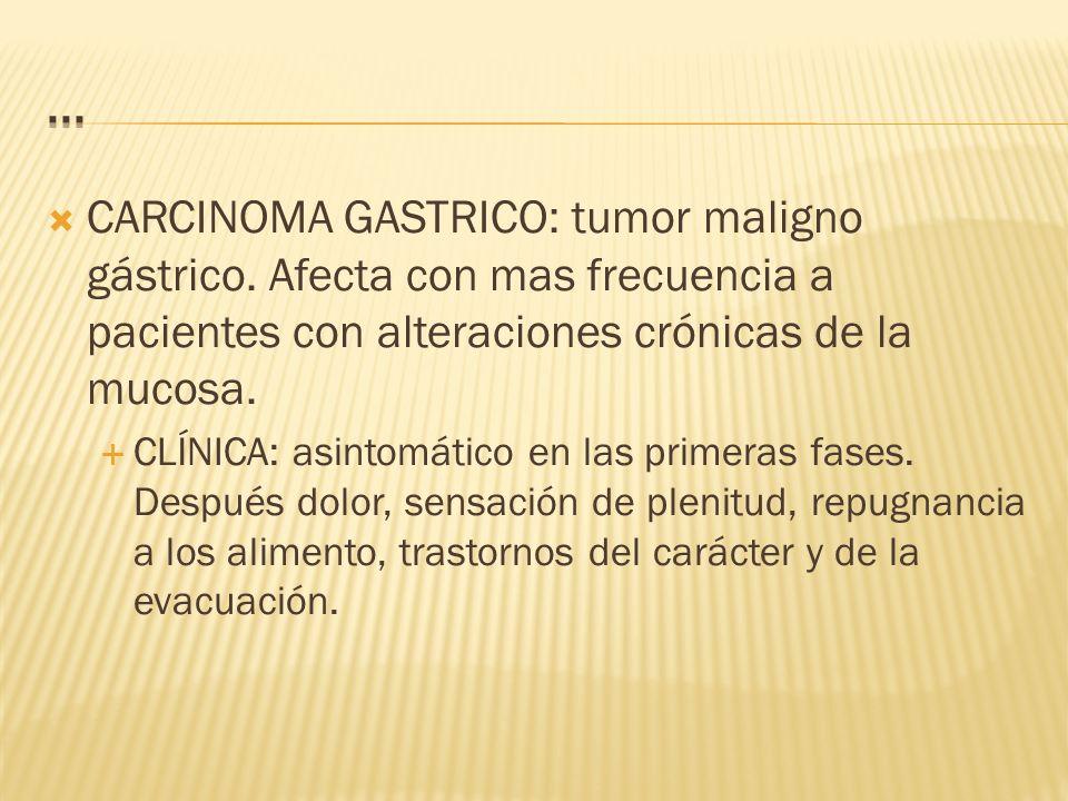 ... CARCINOMA GASTRICO: tumor maligno gástrico. Afecta con mas frecuencia a pacientes con alteraciones crónicas de la mucosa.