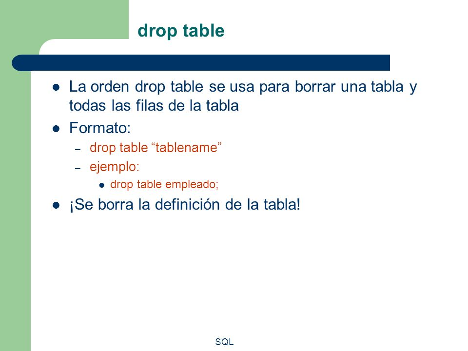 drop table La orden drop table se usa para borrar una tabla y todas las filas de la tabla. Formato: