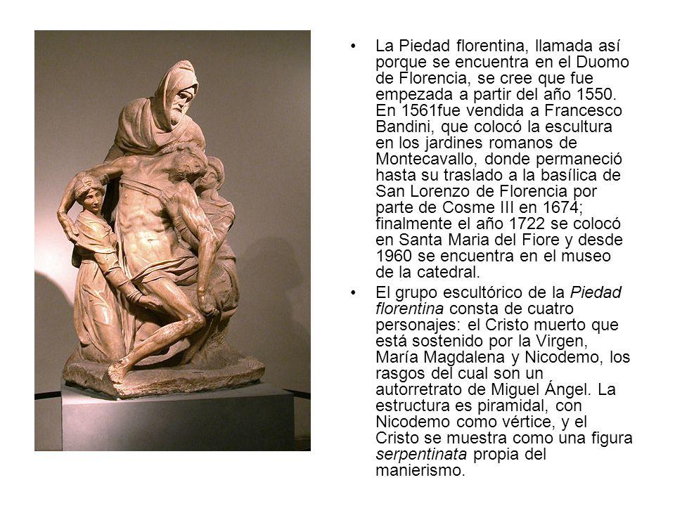 La Piedad florentina, llamada así porque se encuentra en el Duomo de Florencia, se cree que fue empezada a partir del año 1550. En 1561fue vendida a Francesco Bandini, que colocó la escultura en los jardines romanos de Montecavallo, donde permaneció hasta su traslado a la basílica de San Lorenzo de Florencia por parte de Cosme III en 1674; finalmente el año 1722 se colocó en Santa Maria del Fiore y desde 1960 se encuentra en el museo de la catedral.