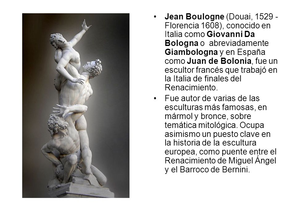 Jean Boulogne (Douai, 1529 - Florencia 1608), conocido en Italia como Giovanni Da Bologna o abreviadamente Giambologna y en España como Juan de Bolonia, fue un escultor francés que trabajó en la Italia de finales del Renacimiento.