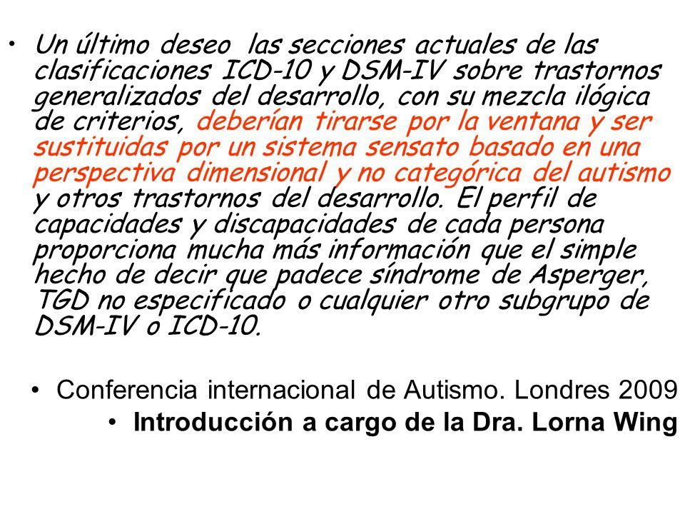 Un último deseo las secciones actuales de las clasificaciones ICD-10 y DSM-IV sobre trastornos generalizados del desarrollo, con su mezcla ilógica de criterios, deberían tirarse por la ventana y ser sustituidas por un sistema sensato basado en una perspectiva dimensional y no categórica del autismo y otros trastornos del desarrollo. El perfil de capacidades y discapacidades de cada persona proporciona mucha más información que el simple hecho de decir que padece síndrome de Asperger, TGD no especificado o cualquier otro subgrupo de DSM-IV o ICD-10.