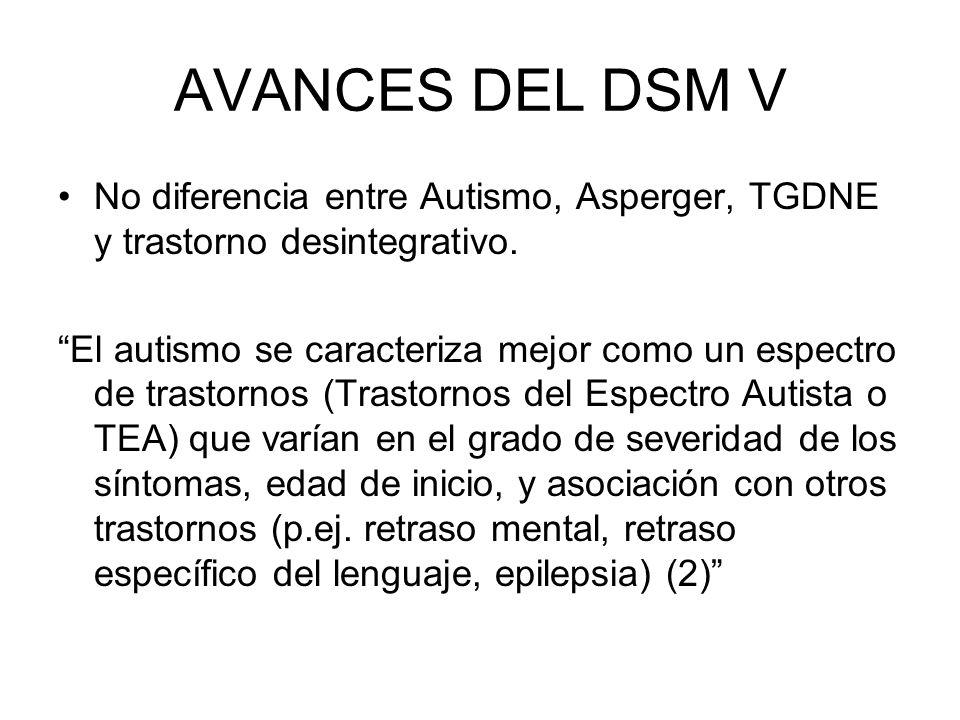 AVANCES DEL DSM V No diferencia entre Autismo, Asperger, TGDNE y trastorno desintegrativo.