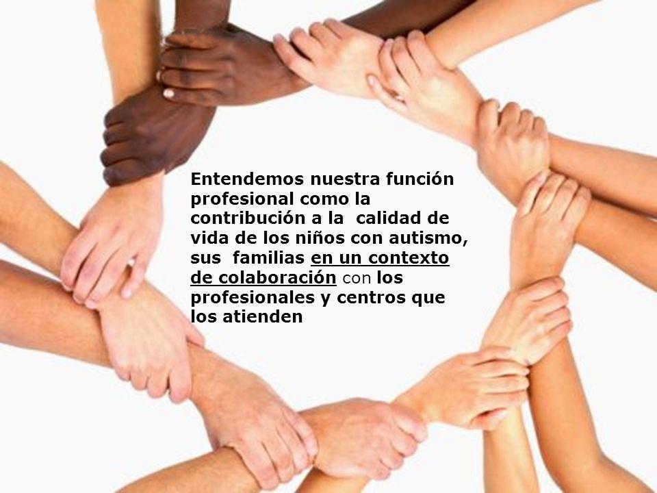 Entendemos nuestra función profesional como la contribución a la calidad de vida de los niños con autismo, sus familias en un contexto de colaboración con los profesionales y centros que los atienden