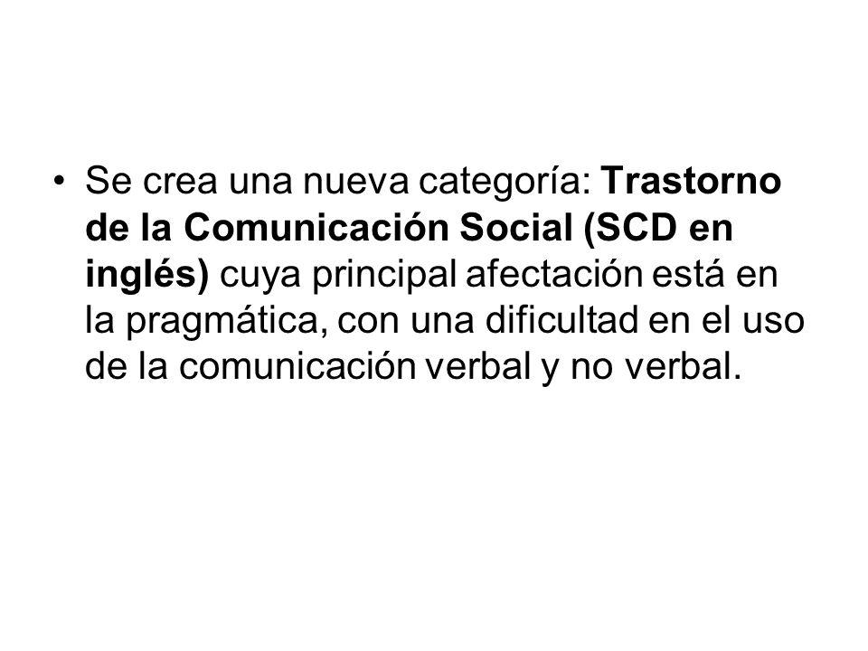 Se crea una nueva categoría: Trastorno de la Comunicación Social (SCD en inglés) cuya principal afectación está en la pragmática, con una dificultad en el uso de la comunicación verbal y no verbal.