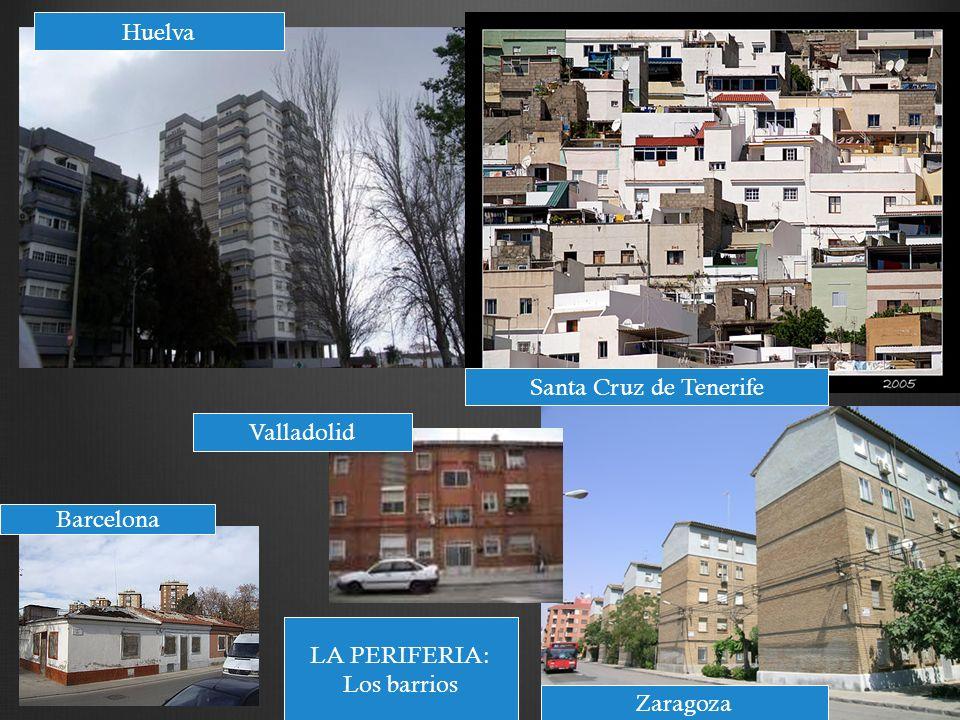 Huelva Santa Cruz de Tenerife Valladolid Barcelona LA PERIFERIA: Los barrios Zaragoza