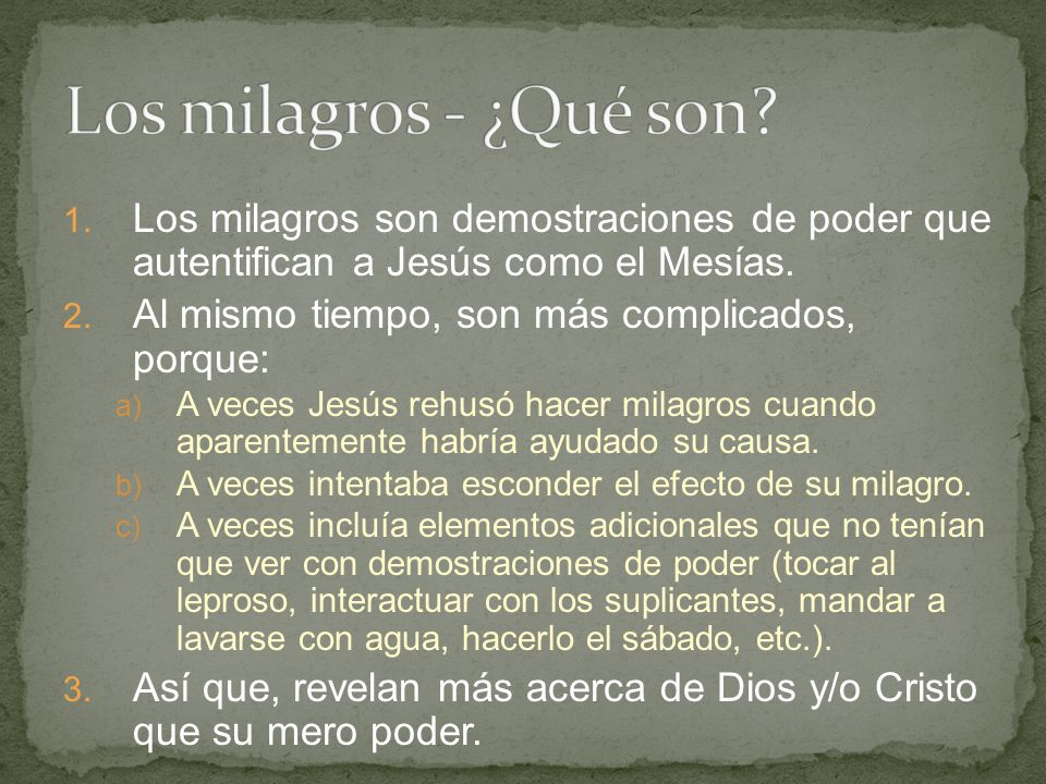 Los milagros - ¿Qué son Los milagros son demostraciones de poder que autentifican a Jesús como el Mesías.