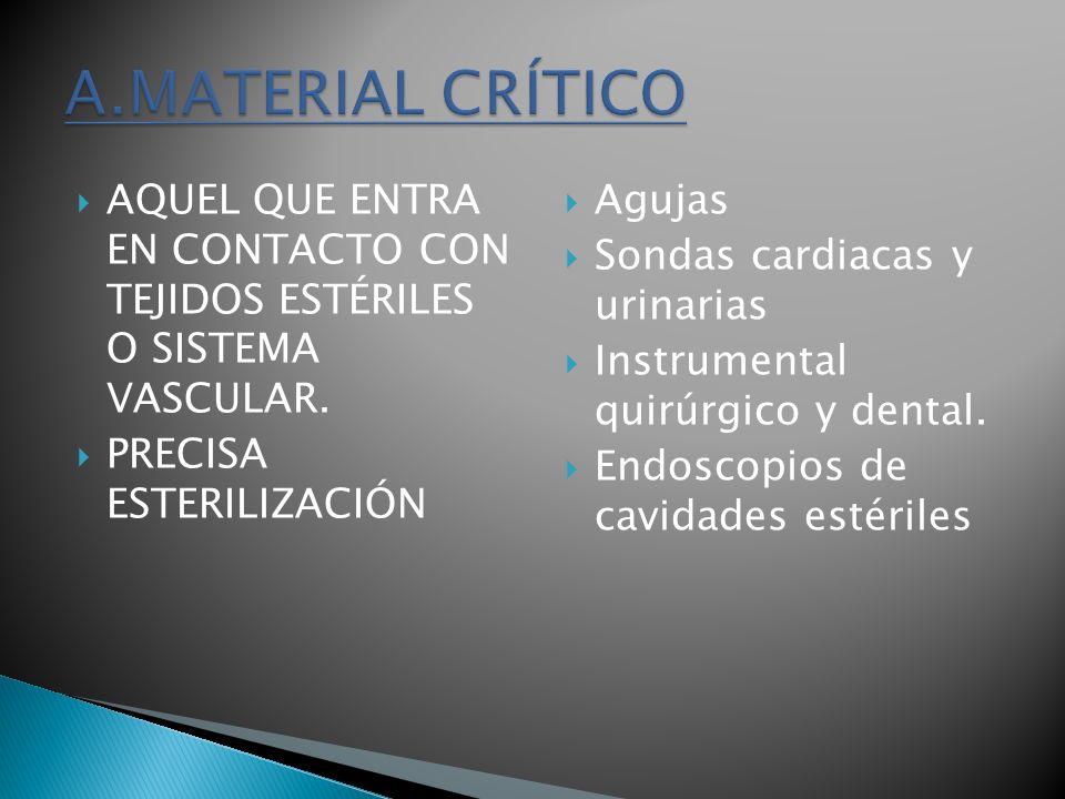 A.MATERIAL CRÍTICO AQUEL QUE ENTRA EN CONTACTO CON TEJIDOS ESTÉRILES O SISTEMA VASCULAR. PRECISA ESTERILIZACIÓN.