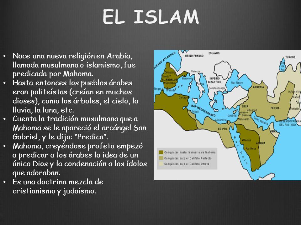 EL ISLAM Nace una nueva religión en Arabia, llamada musulmana o islamismo, fue predicada por Mahoma.