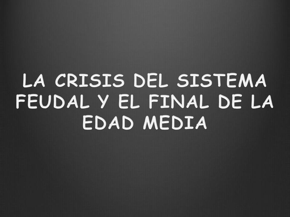 LA CRISIS DEL SISTEMA FEUDAL Y EL FINAL DE LA EDAD MEDIA