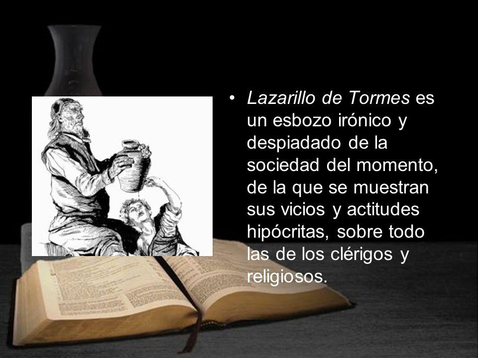 Lazarillo de Tormes es un esbozo irónico y despiadado de la sociedad del momento, de la que se muestran sus vicios y actitudes hipócritas, sobre todo las de los clérigos y religiosos.