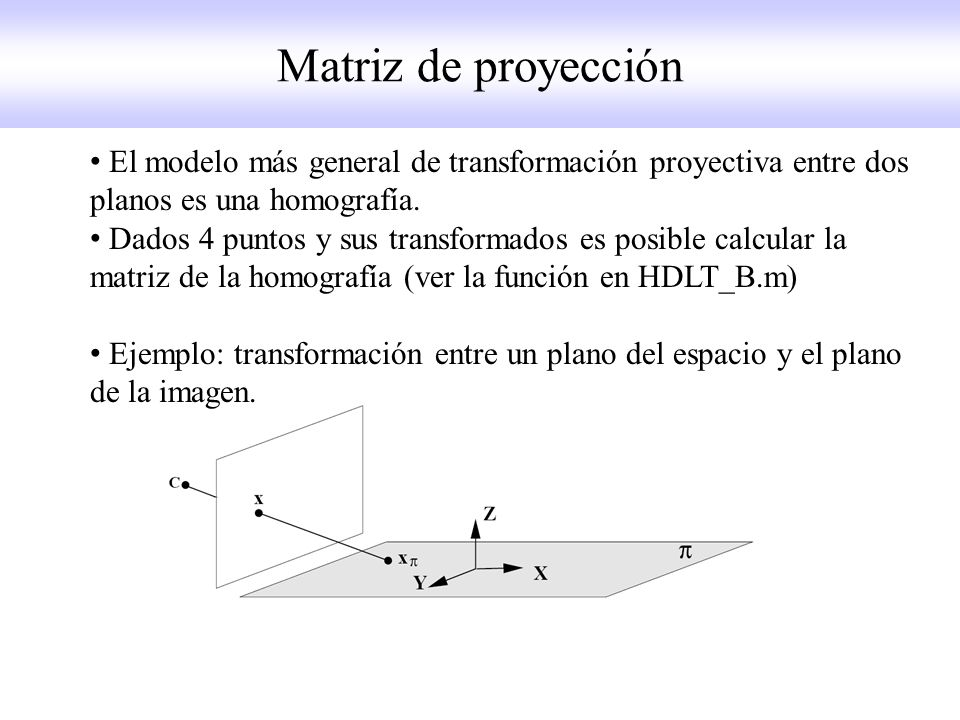 Matriz de proyección El modelo más general de transformación proyectiva entre dos planos es una homografía.