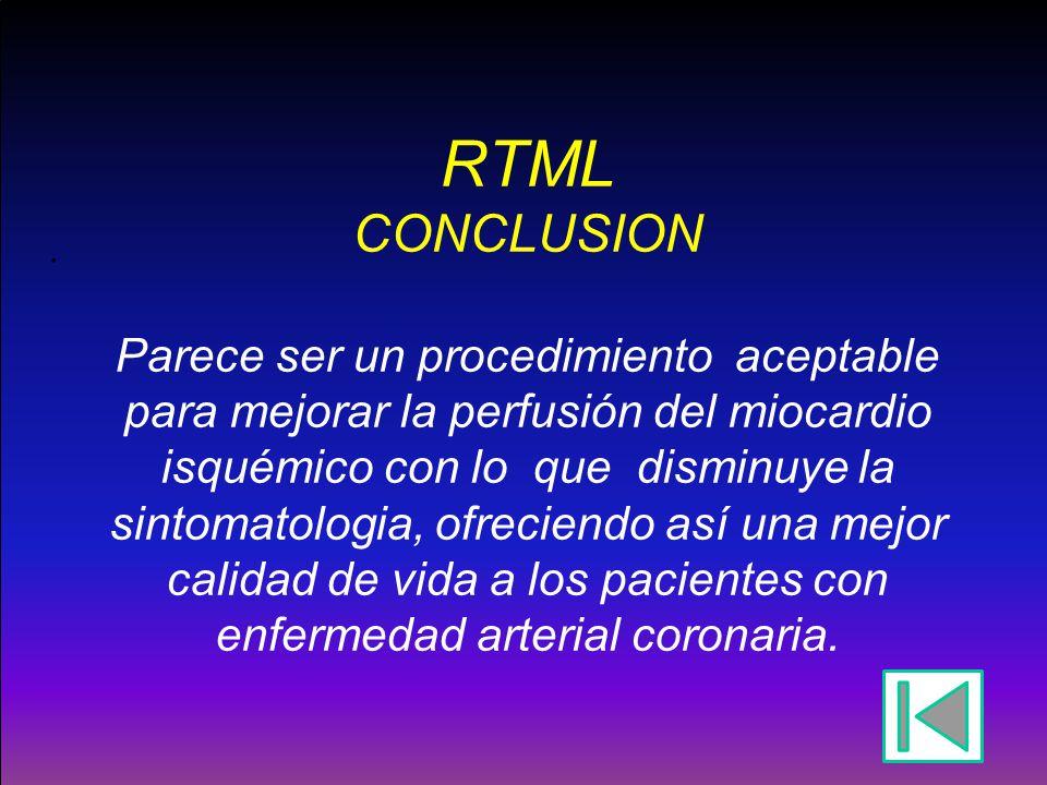RTML CONCLUSION Parece ser un procedimiento aceptable para mejorar la perfusión del miocardio isquémico con lo que disminuye la sintomatologia, ofreciendo así una mejor calidad de vida a los pacientes con enfermedad arterial coronaria.