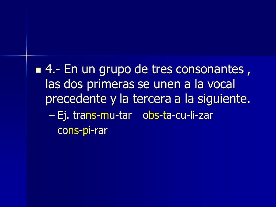 4.- En un grupo de tres consonantes , las dos primeras se unen a la vocal precedente y la tercera a la siguiente.