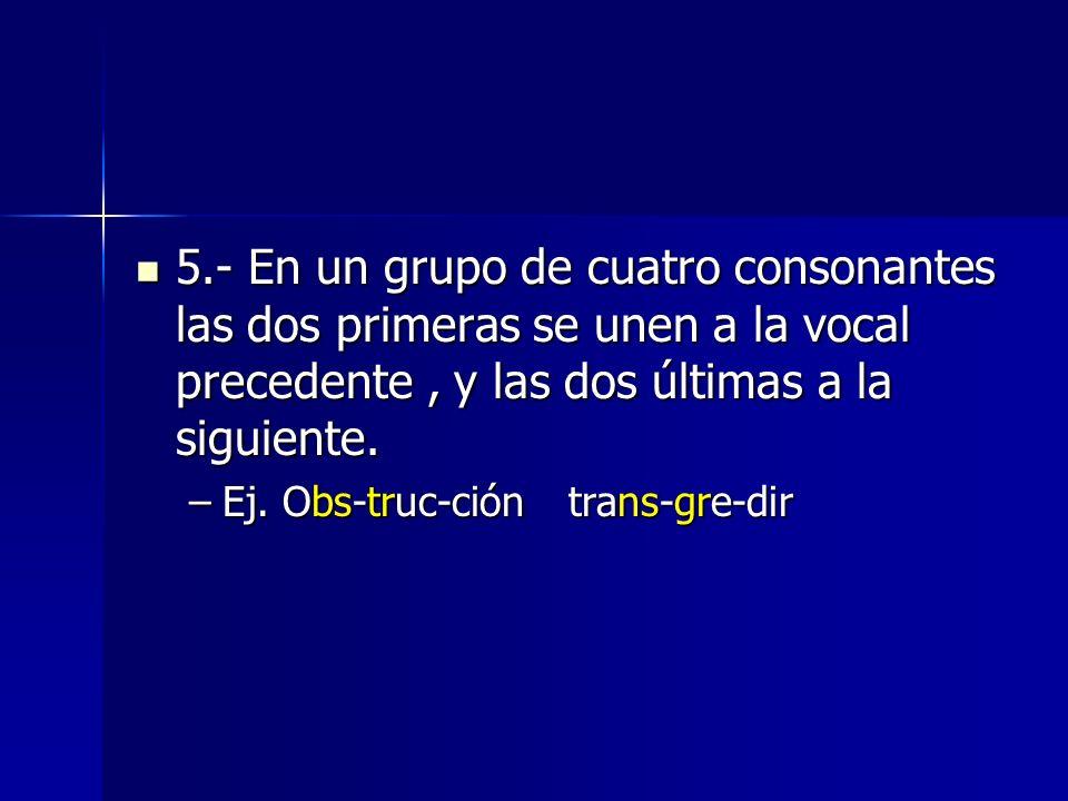 5.- En un grupo de cuatro consonantes las dos primeras se unen a la vocal precedente , y las dos últimas a la siguiente.
