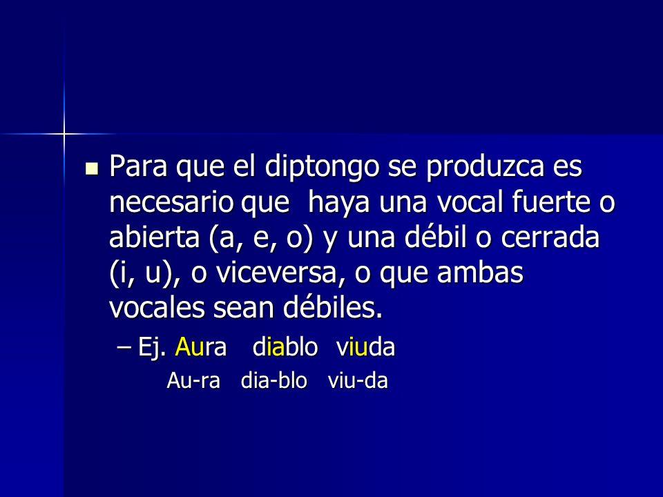 Para que el diptongo se produzca es necesario que haya una vocal fuerte o abierta (a, e, o) y una débil o cerrada (i, u), o viceversa, o que ambas vocales sean débiles.