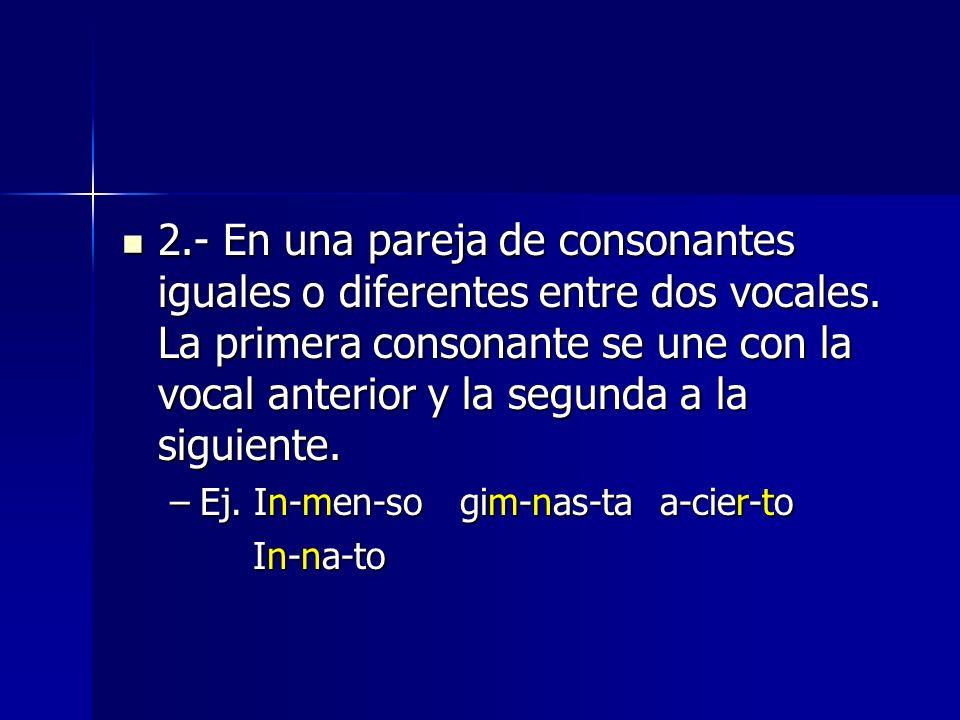2.- En una pareja de consonantes iguales o diferentes entre dos vocales. La primera consonante se une con la vocal anterior y la segunda a la siguiente.