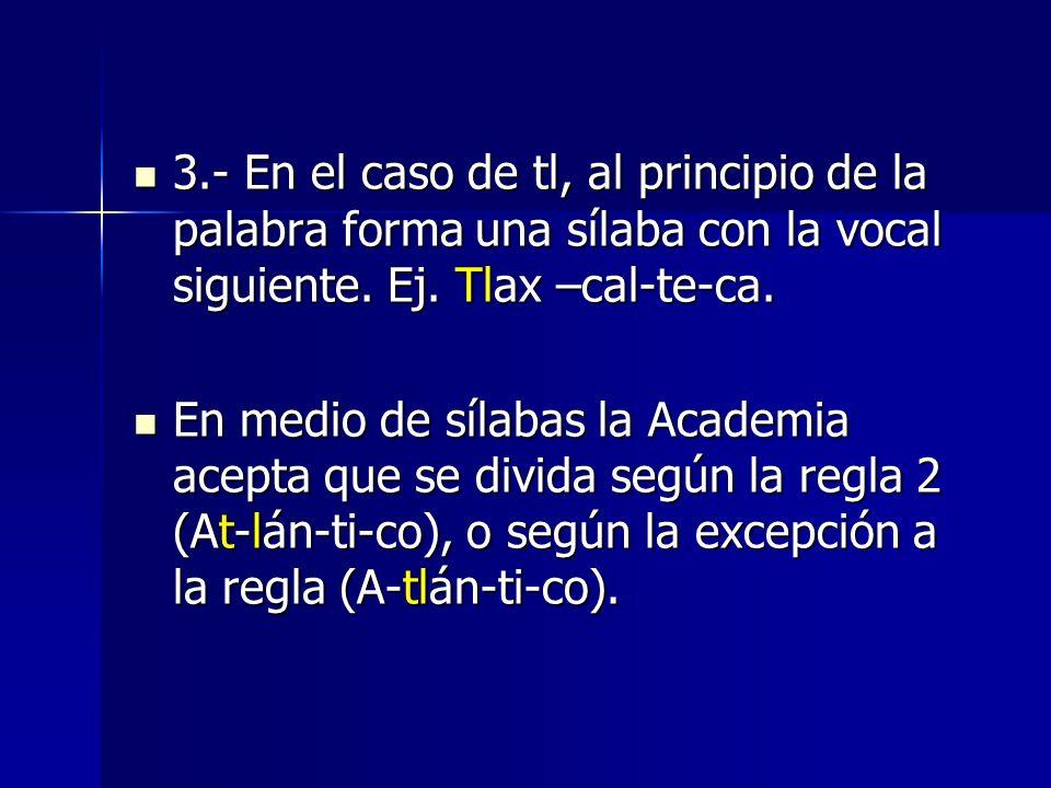 3.- En el caso de tl, al principio de la palabra forma una sílaba con la vocal siguiente. Ej. Tlax –cal-te-ca.