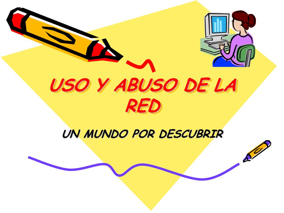 USO Y ABUSO DE LA RED UN MUNDO POR DESCUBRIR