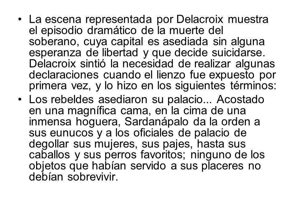 La escena representada por Delacroix muestra el episodio dramático de la muerte del soberano, cuya capital es asediada sin alguna esperanza de libertad y que decide suicidarse. Delacroix sintió la necesidad de realizar algunas declaraciones cuando el lienzo fue expuesto por primera vez, y lo hizo en los siguientes términos: