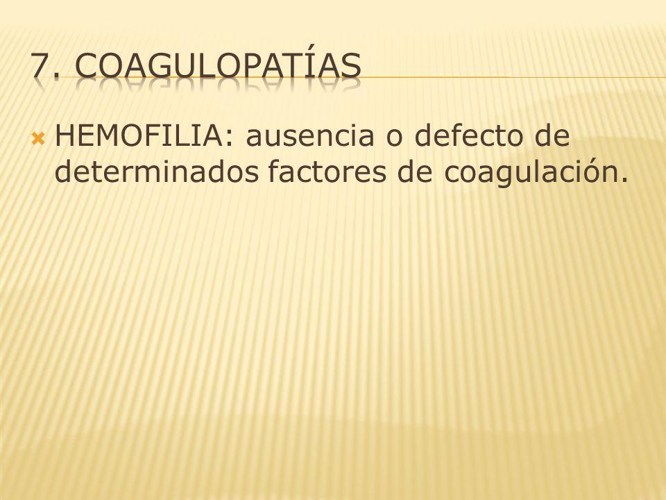 7. coagulopatías HEMOFILIA: ausencia o defecto de determinados factores de coagulación.