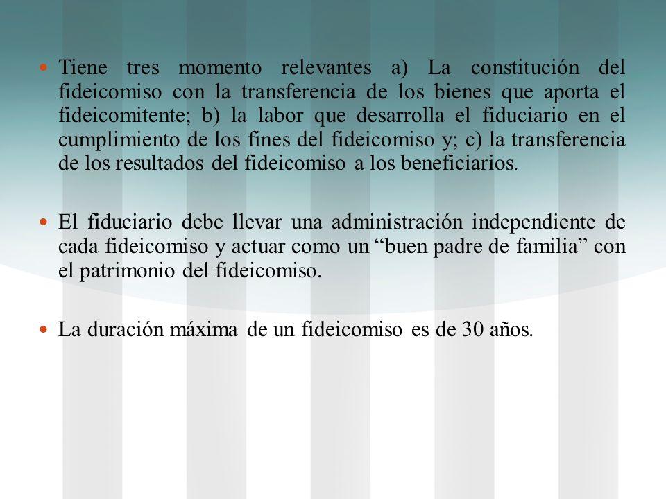Tiene tres momento relevantes a) La constitución del fideicomiso con la transferencia de los bienes que aporta el fideicomitente; b) la labor que desarrolla el fiduciario en el cumplimiento de los fines del fideicomiso y; c) la transferencia de los resultados del fideicomiso a los beneficiarios.