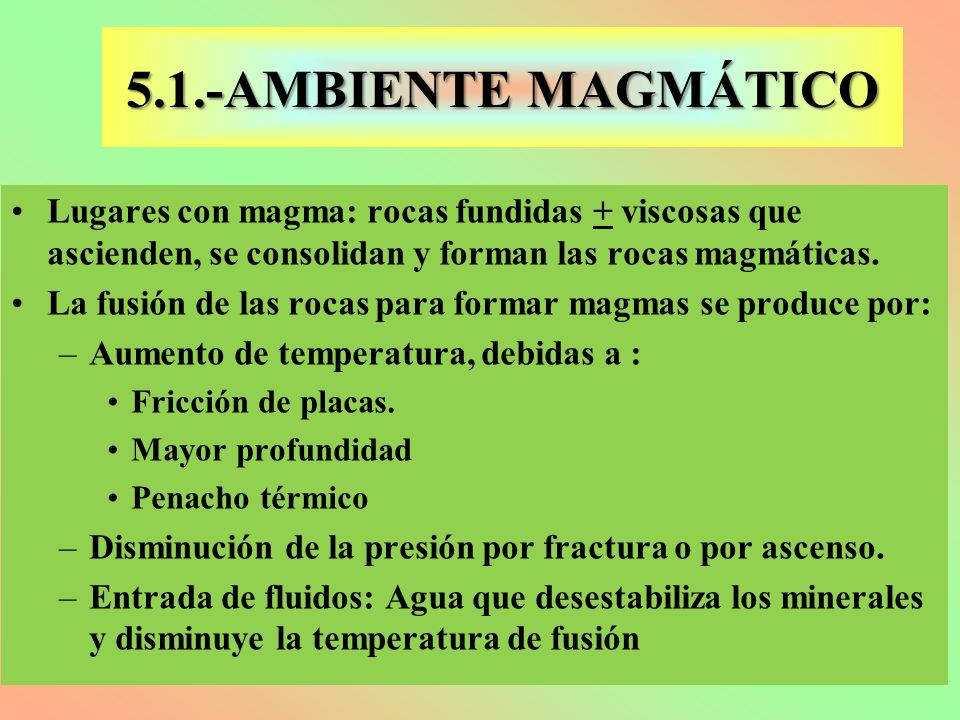 5.1.-AMBIENTE MAGMÁTICO Lugares con magma: rocas fundidas + viscosas que ascienden, se consolidan y forman las rocas magmáticas.
